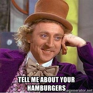 Willy Wonka -  tell me about your hamburgers