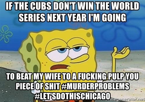 I'll have you know Spongebob - IF THE CUBS DON'T WIN THE WORLD SERIES NEXT YEAR I'M GOING  TO BEAT MY WIFE TO A FUCKING PULP YOU PIECE OF SHIT #MURDERPROBLEMS #LET'sDOTHISCHICAGO