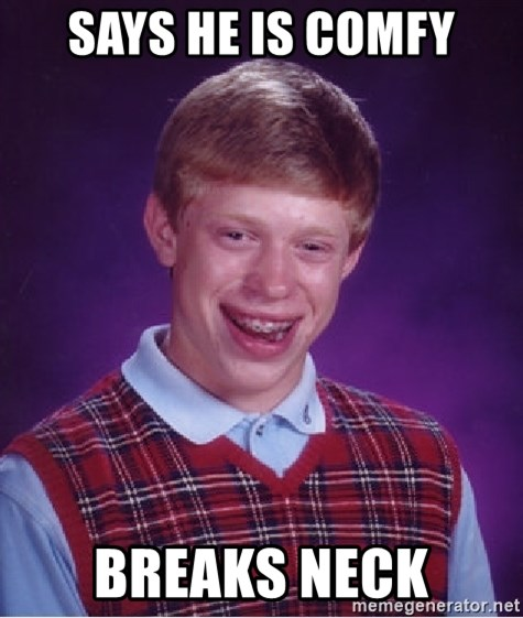 Bad Luck Brian - says he is comfy breaks neck