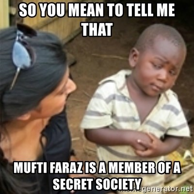 Skeptical african kid  - so you mean to tell me that Mufti Faraz is a member of a secret society