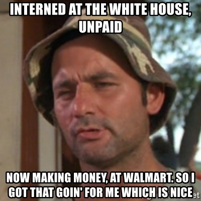 Carl Spackler - INterned at the white house, unpaid now making money, at walmart. so i got that goin' for me which is nice