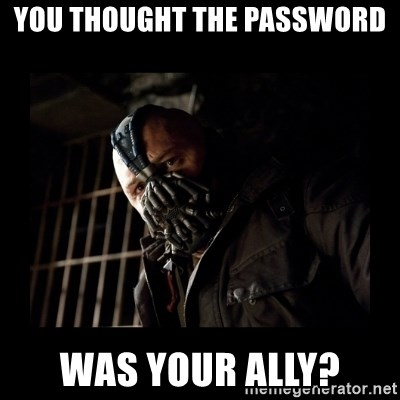 Bane Meme - You thought the password Was your ally?