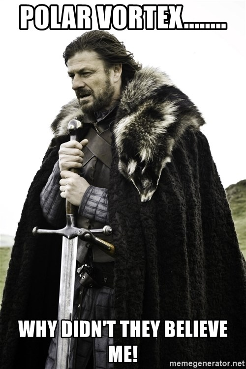 Ned Stark - POLAR VORTEX........ WHY DIDN'T THEY BELIEVE ME!