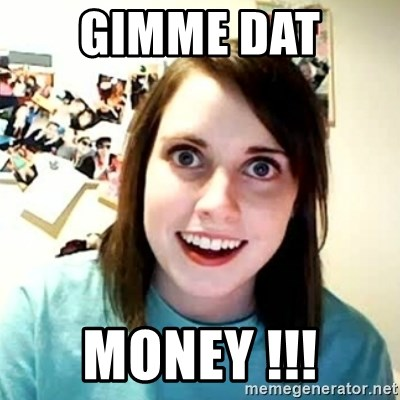 overly attached girl - Gimme dat  money !!!