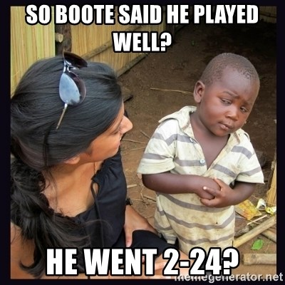 Skeptical third-world kid - so boote said he played well? He went 2-24?
