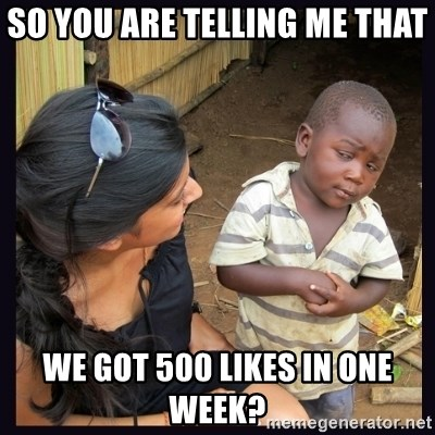 Skeptical third-world kid - So you are telling me that we got 500 likes in one week?