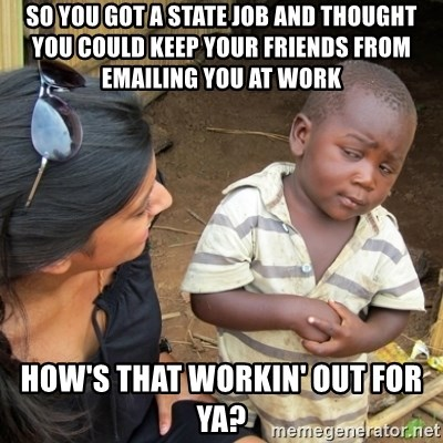 Skeptical 3rd World Kid - so you got a state job and thought you could keep your friends from emailing you at work how's that workin' out for ya?
