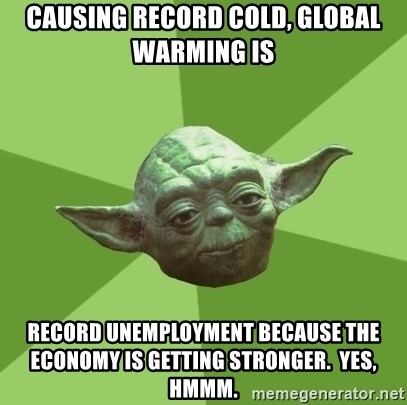 Advice Yoda Gives - Causing record cold, global warming is Record unemployment because the economy is getting stronger.  Yes, hmmm.
