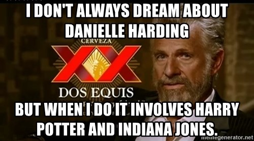 Dos Equis Man - I don't always dream about Danielle Harding But when I do it involves Harry potter and Indiana Jones.
