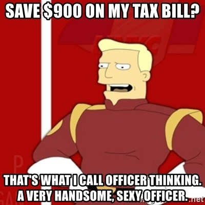 Zapp Brannigan - SAVE $900 ON MY TAX BILL? tHAT'S WHAT i CALL OFFICER THINKING. a VERY HANDSOME, SEXY OFFICER.
