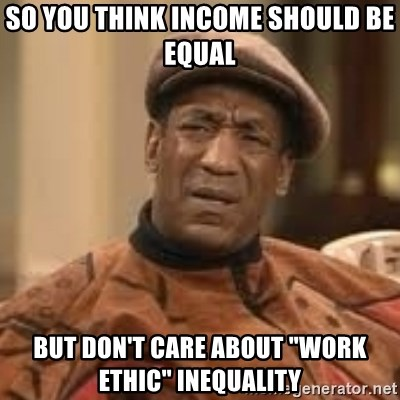 """Confused Bill Cosby  - so you think income should be equal but don't care about """"work ethic"""" inequality"""