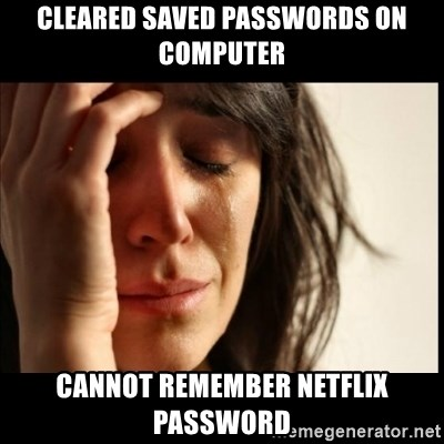 First World Problems - Cleared saved passwords on computer cannot remember netflix password