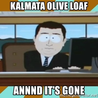 And it's gone - Kalmata olive loaf annnd it's gone