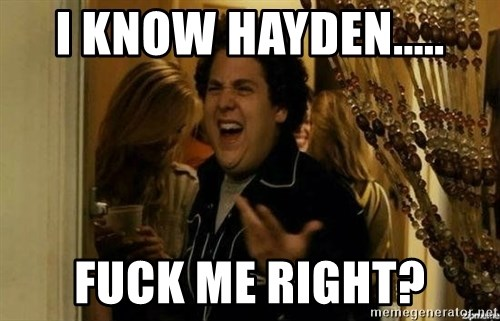 Fuck me right - I know Hayden..... Fuck me right?