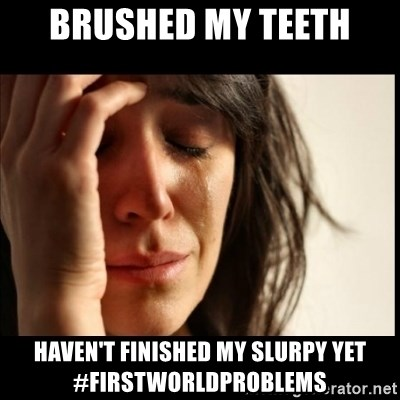 First World Problems - Brushed my teeth Haven't finished my slurpy yet #firstworldproblems