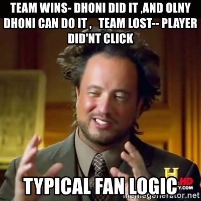 History guy - team wins- dhoni did it ,and olny dhoni can do it ,   team lost-- player did'nt click typical fan logic