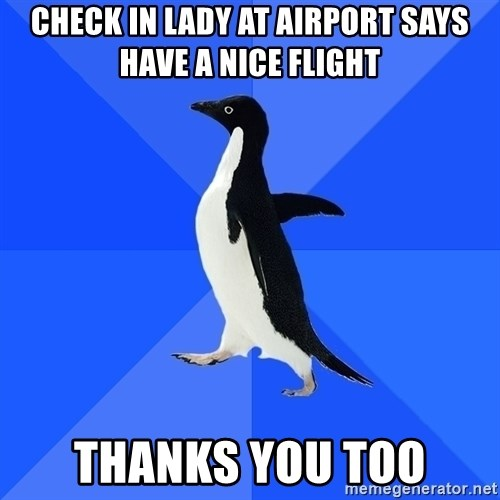 Socially Awkward Penguin - CHECK IN LADY AT AIRPORT SAYS HAVE A NICE FLIGHT THANKS YOU TOO
