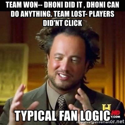 History guy - team won-- dhoni did it , dhoni can do anything. team lost- players did'nt click typical fan logic