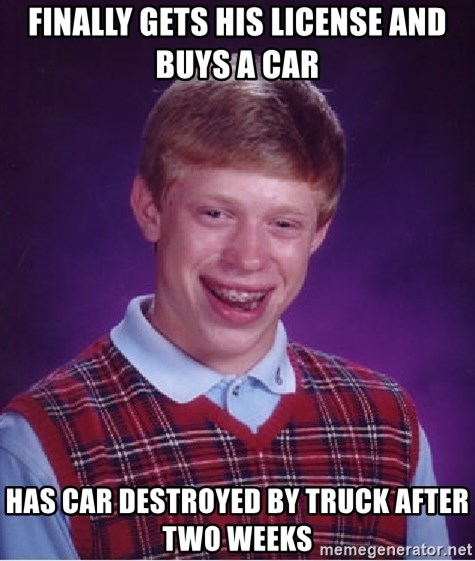 Bad Luck Brian - Finally gets his license and buys a car Has car destroyed by truck after two weeks