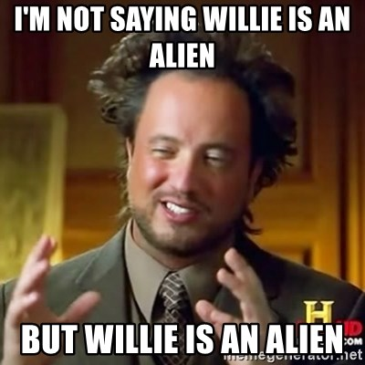 ancient alien guy - I'm not saying willie is an alien but willie is an alien