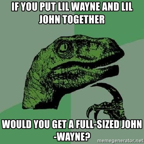Philosoraptor - If you put Lil Wayne and lil john together would you get a full-sized john-wayne?