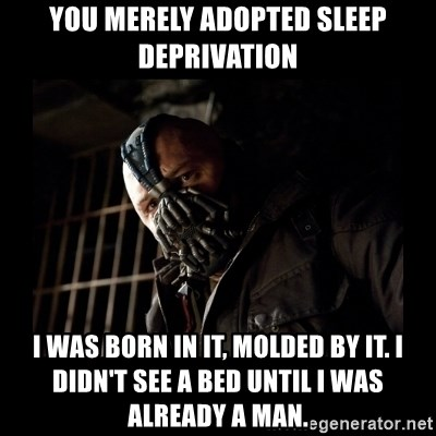 Bane Meme - you merely adopted sleep deprivation i was born in it, molded by it. i didn't see a bed until i was already a man.