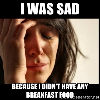 First World Problems - I was sad Because i didn't have any breakfast food