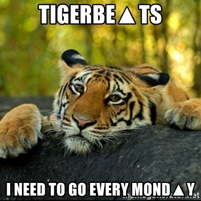 Confession Tiger - TIGERBE▲TS I NEED TO GO EVERY MOND▲Y