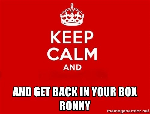 Keep Calm 2 -  and get back in your box Ronny