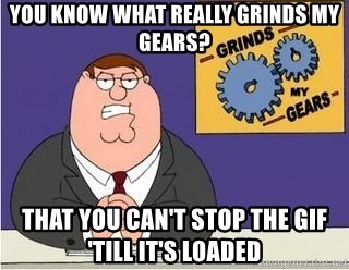 Grinds My Gears Peter Griffin - you know what really grinds my gears? That you can't stop the gif 'till it's loaded