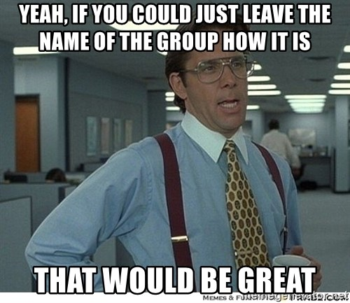 That would be great - yeah, if you could just leave the name of the group how it is that would be great