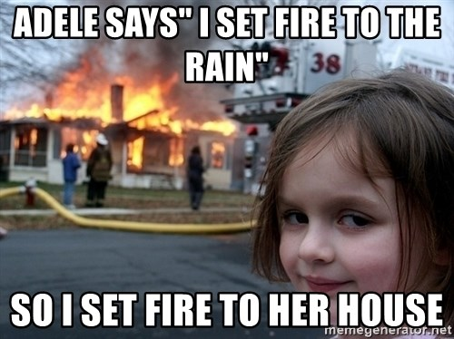 """Disaster Girl - Adele says"""" i set fire to the rain"""" So i set fire to her house"""
