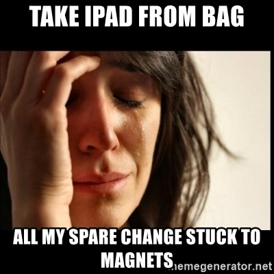 First World Problems - take ipad from bag all my spare change stuck to magnets