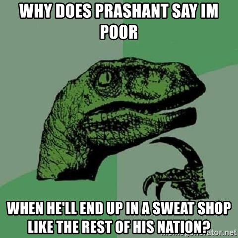 Philosoraptor - wHY does prashant say im poor when he'll end up in a sweat shop like the rest of his nation?
