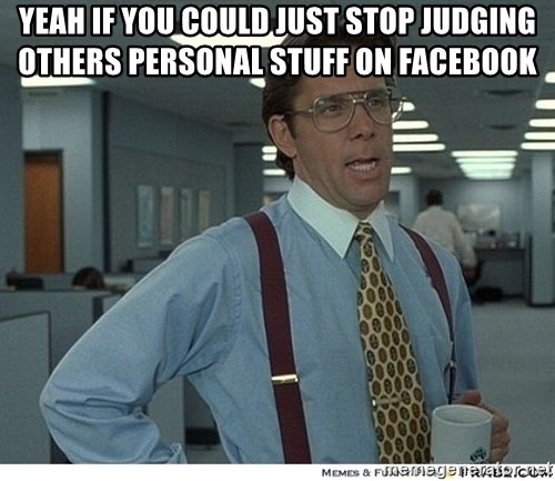 That would be great - yeah if you could just stop judging others personal stuff on facebook