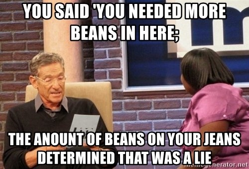 Maury Lie Detector - You said 'you needed more beans in here; the anount of beans on your jeans determined that was a lie