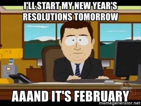 south park aand it's gone - I'll start my New Year's resolutions tomorrow aaand it's February