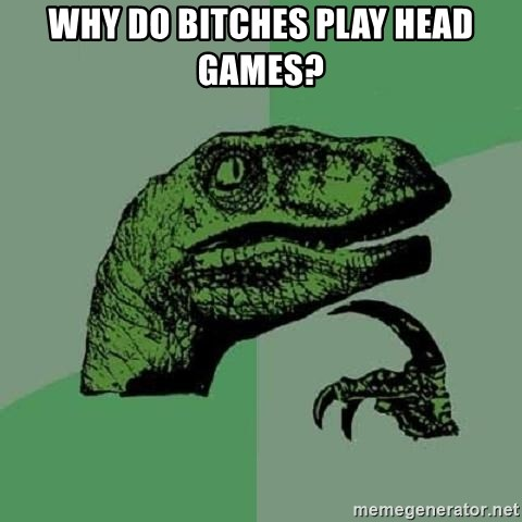 Philosoraptor - Why do bitches play head games?