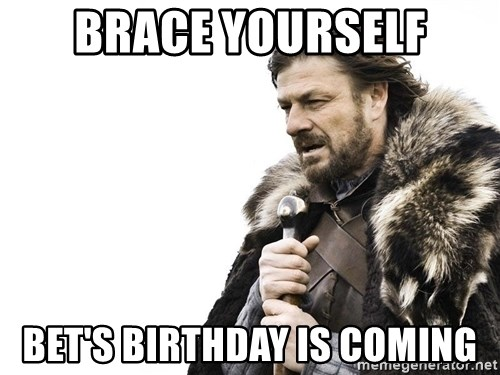 Winter is Coming - Brace yourself Bet's birthday is coming