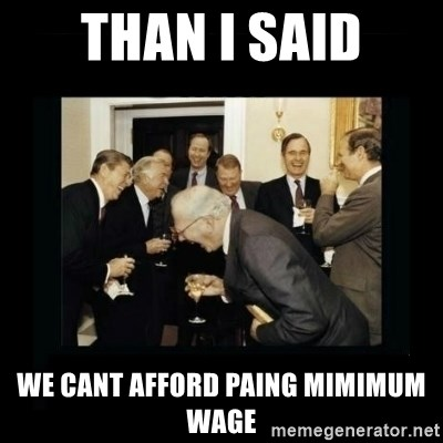 Rich Men Laughing - Than I said we cant afford paing mimimum wage
