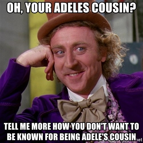 Willy Wonka - oh, your adeles cousin? tell me more how you don't want to be known for being adele's cousin