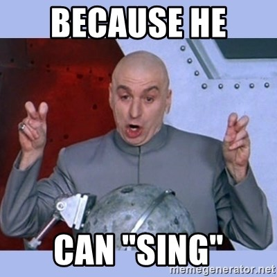 "Dr Evil meme - Because he  can ""sing"""