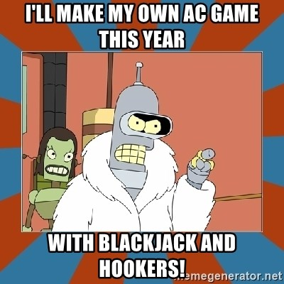 Blackjack and hookers bender - I'll make my own ac game this year with blackjack and hookers!