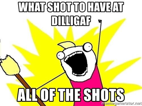 x all of the y - What shot to have at dilligaf ALL OF THE SHOTS