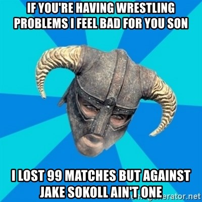 skyrim stan - If you're having wrestling problems I feel bad for you son I lost 99 matches but against Jake Sokoll ain't one
