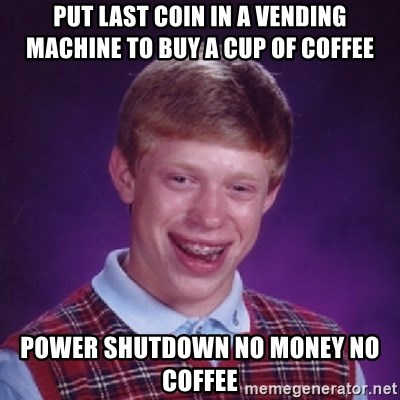 Bad Luck Brian - put last coin in a vending machine to buy a cup of coffee power shutdown no money no coffee