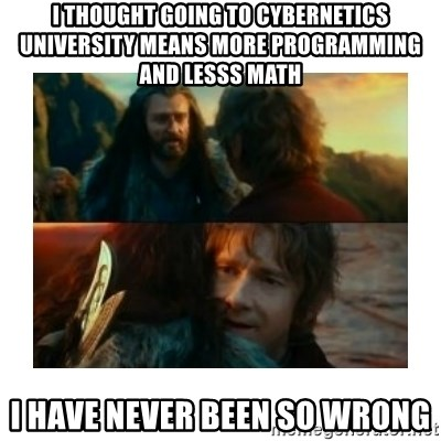 I have never been so wrong - I thought going to cybernetics university means more programming and lesss math i have never been so wrong
