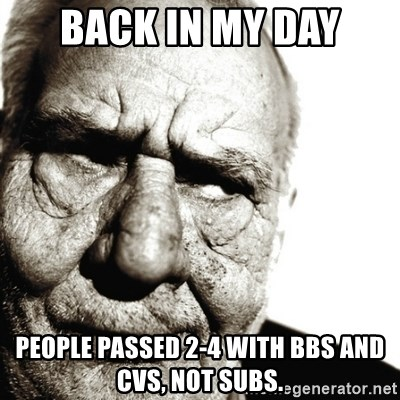 Back In My Day - back in my day people passed 2-4 with bbs and cvs, not subs.