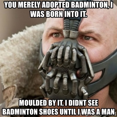 Bane - You merely adopted Badminton, I was born into it. Moulded by it, I didnt see badminton shoes until I was a man
