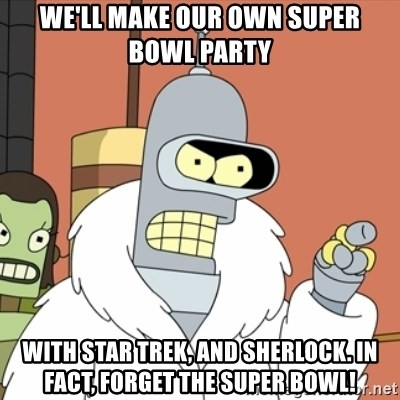 bender blackjack and hookers - We'll make our own Super Bowl party With Star Trek, and Sherlock. In fact, forget the Super Bowl!